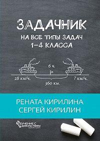 Рената Кирилина -Задачник. На все типы задач 1-4 класса