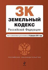 Коллектив Авторов - Земельный кодекс Российской Федерации. Текст с изменениями и дополнениями на 15 февраля 2011 г.