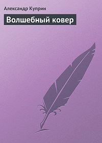Александр Куприн -Волшебный ковер
