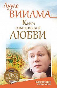 Лууле Виилма - Книга о материнской любви. Вырастите свой цветок жизни