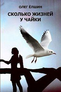Олег Ёлшин - Сколько жизней у Чайки