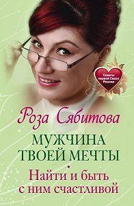 Роза Сябитова -Мужчина твоей мечты. Найти и быть с ним счастливой