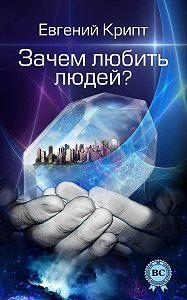 Евгений Крипт -Зачем любить людей