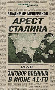 Владимир Мещеряков -Арест Сталина, или Заговор военных в июне 41-го