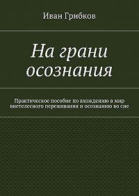 Иван Грибков -Награни осознания. Практическое пособие повхождению вмир внетелесного переживания иосознанию восне