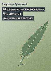 Владислав Яровицкий -Молодому бизнесмену, или Что делать с деньгами и властью