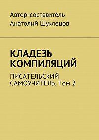 Анатолий Шуклецов -Кладезь компиляций. Писательский самоучитель. Том2