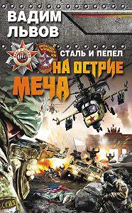 Вадим Львов -Сталь и пепел. На острие меча