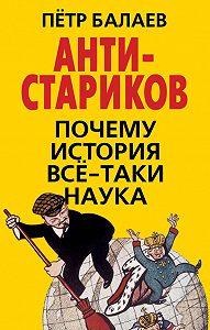 Петр Балаев -АНТИ-Стариков. Почему история все-таки наука
