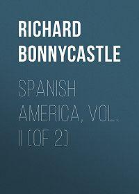 Richard Bonnycastle -Spanish America, Vol. II (of 2)
