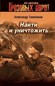 Александр Тамоников -Найти и уничтожить