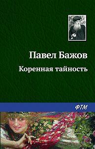 Павел Бажов -Коренная тайность