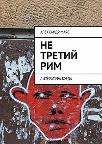 Александр Марс -Не третий Рим. Литература бреда