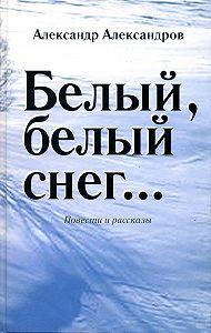 Александр Александров - Белый, белый снег… (сборник)