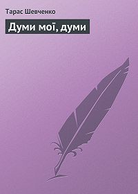 Тарас Шевченко -Думи мої, думи