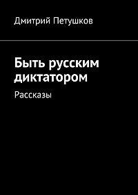 Дмитрий Петушков -Быть русским диктатором. Рассказы