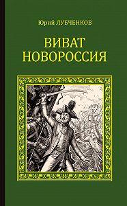Юрий Лубченков -Виват, Новороссия!