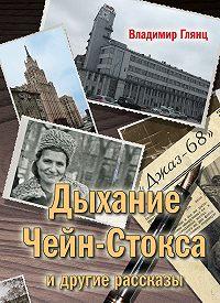 Владимир Глянц -«Дыхание Чейн-Стокса» идругие рассказы