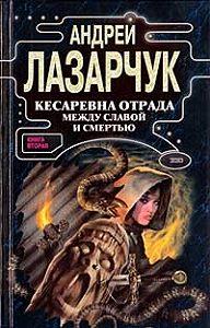 Андрей Лазарчук - Кесаревна Отрада между славой и смертью. Книга II