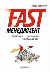 Федор Нестеров -Fast-менеджмент. Управлять – это просто, если знаешь как