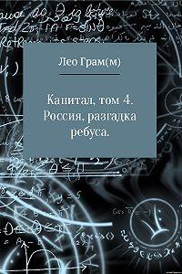 Лео Грам(м) -Капитал. Россия, разгадка ребуса. Том 4