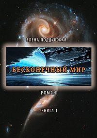 Елена Поддубская - Бесконечный мир. Роман. Книга 1