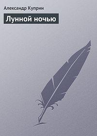 Александр Куприн - Лунной ночью