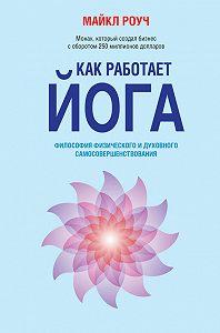 Майкл Роуч -Как работает йога. Философия физического и духовного самосовершенствования