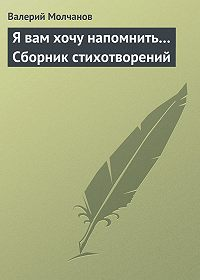 Валерий Молчанов - Я вам хочу напомнить… Сборник стихотворений
