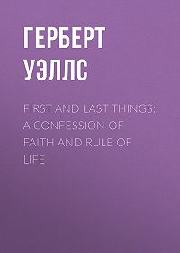 Герберт Уэллс -First and Last Things: A Confession of Faith and Rule of Life