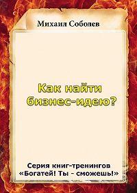 Михаил Соболев -Как найти бизнес-идею?