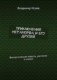 Владимир Исаев -Приключения Метаморфа иего друзей. Фантастическая повесть, рассказы и сказки