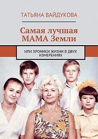 Татьяна Вайдукова -Самая лучшая МАМА Земли. или хроники жизни вдвух измерениях