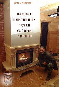 Игорь Исайчев - Ремонт кирпичных печей своими руками