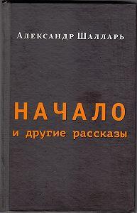 Александр Шалларь -Начало и другие рассказы