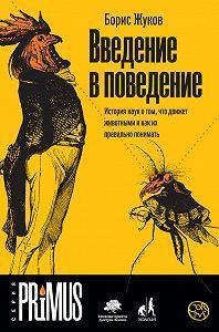 Борис Жуков -Введение в поведение. История наук о том, что движет животными и как их правильно понимать