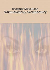 Валерий Михайлов -Начинающему экстрасенсу
