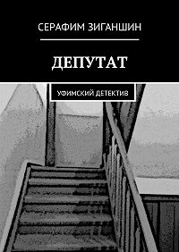 Серафим Зиганшин -Депутат. Уфимский детектив