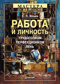 Е. П. Ильин - Работа и личность. Трудоголизм, перфекционизм, лень