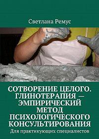 Светлана Ремус -Сотворение целого. Глинотерапия – эмпирический метод психологического консультирования. Для практикующих специалистов