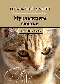 Татьяна Проскурякова - Мурлыкины сказки