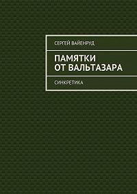 Сергей Вайенруд - Памятки отВальтазара. Синкретика