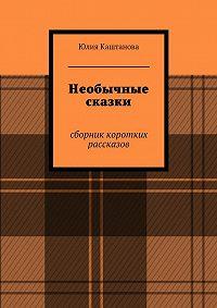 Юлия Каштанова - Необычные сказки