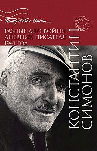 Константин Симонов - Разные дни войны. Дневник писателя. 1941 год