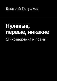 Дмитрий Петушков - Нулевые, первые, никакие