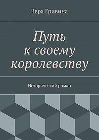 Вера Гривина - Путь ксвоему королевству