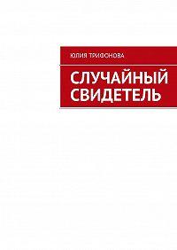 Юлия Трифонова - Случайный свидетель