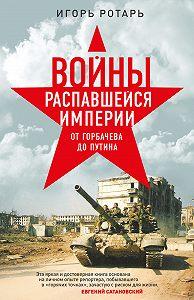 Игорь Ротарь -Войны распавшейся империи. От Горбачева до Путина
