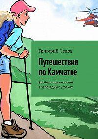 Григорий Седов - Путешествия поКамчатке. Весёлые приключения взаповедных уголках
