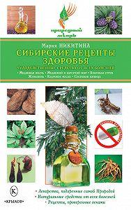 Мария Никитина -Сибирские рецепты здоровья. Чудодейственные средства от всех болезней